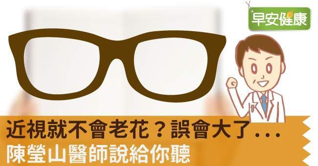 近視就不會老花?誤會大了...陳瑩山醫師說給你聽