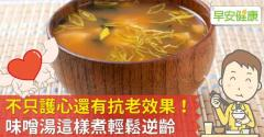 不只護心還有抗老效果!味噌湯這樣煮輕鬆逆齡