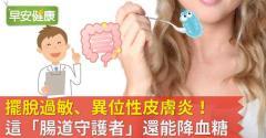 擺脫過敏、異位性皮膚炎!這「腸道守護者」還能降血糖