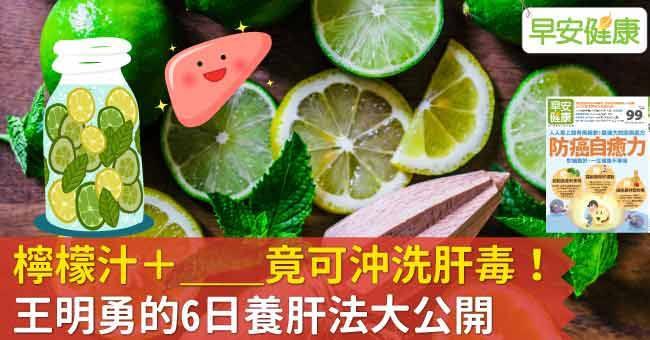 檸檬汁+這個竟可沖洗肝毒!王明勇的6日養肝法大公開