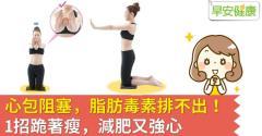 心包阻塞,脂肪毒素排不出!1招跪著瘦,減肥又強心