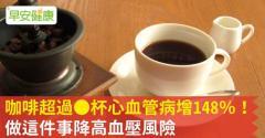 咖啡超過__杯心血管病增148%!做這件事降高血壓風險