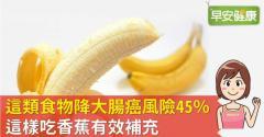 這類食物降大腸癌風險45%,這樣吃香蕉有效補充