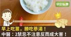 早上吃薑,勝吃蔘湯!中醫:2禁忌不注意反而成大害!