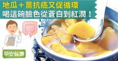 地瓜+薑抗癌又促循環,喝這碗臉色從蒼白到紅潤!