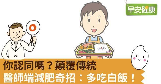 你認同嗎?顛覆傳統,醫師端減肥奇招:多吃白飯!