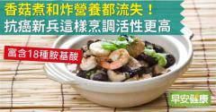 香菇煮和炸營養都流失!抗癌新兵這樣烹調活性更高