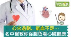 心火過剩、氣血不足…名中醫教你從臉色看心臟健康