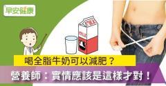 喝全脂牛奶可以減肥?營養師:實情應該是這樣才對!
