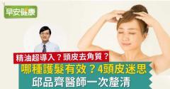 哪種護髮有效?4頭皮迷思,邱品齊醫師一次釐清