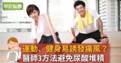 運動、健身易誘發痛風?醫師3方法避免尿酸堆積