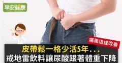 皮帶鬆一格少活5年...戒地雷飲料讓尿酸跟著體重下降