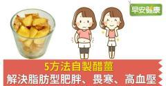 5方法自製醋薑,解決脂肪型肥胖、畏寒、高血壓