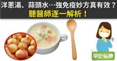 洋蔥湯、蒜頭水…強免疫妙方真有效?聽醫師逐一解析!