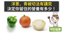 洋蔥、青椒切法有講究,決定你留住的營養有多少!